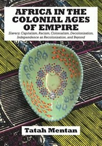 Africa in the Colonial Ages of Empire: Slavery, Capitalism, Racism, Colonialism, Decolonization, Independence as Recolonization, and Beyond by Tatah Mentan