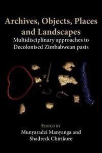 Archives, Objects, Places and Landscapes: Multidisciplinary approaches to Decolonised Zimbabwean Pasts by Munyaradzi Manyanga