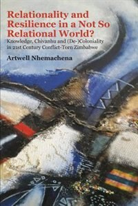 Relationality and Resilience in a Not So Relational World?: Knowledge, Chivanhu and (De-)Coloniality in 21st Century Conflict-Torn Zimbabwe by Artwell Nhemachena