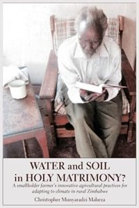 Water and Soil in Holy Matrimony?: A smallholder farmer's innovative agricultural practices for adapting to climate in rural Zimbabwe by Christopher Munyaradzi Mabeza