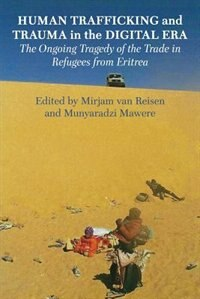Human Trafficking and Trauma in the Digital Era: The Ongoing Tragedy of the Trade in Refugees from Eritrea by Mirjam van Reisen