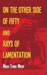 The Other Side Of Fifty And Rays Of Lamentation by Mbuh Tennu Mbuh