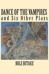 Dance Of The Vampires And Six Other Plays by Bole Butake