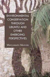 Environmental Conservation through Ubuntu and Other Emerging Perspectives by Munyaradzi Mawere