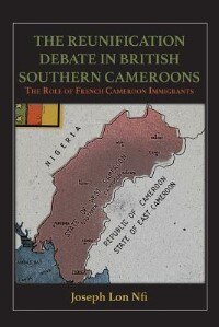 The Reunification Debate in British Southern Cameroons. the Role of French Cameroon Immigrants by Joseph Lon Nfi