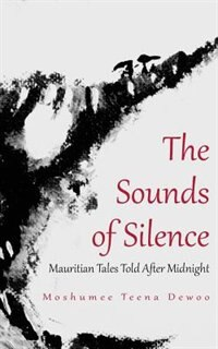 The Sounds Of Silence. Mauritian Tales Told After Midnight by Moshumee Teena Dewoo