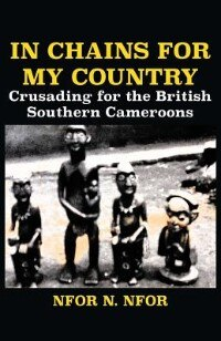In Chains for My Country. Crusading for the British Southern Cameroons by Nfor N. Nfor