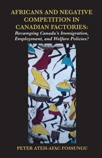 Africans and Negative Competition in Canadian Factories. Revamping Canada's Immigration, Employment, and Welfare Policies? by Peter Ateh-afac Fossungu