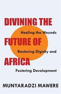 Divining the Future of Africa. Healing the Wounds, Restoring Dignity and Fostering Development by Munyaradzi Mawere
