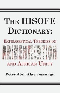 The HISOFE Dictionary of Midnight Politics. Expibasketical Theories on Afrikentication and African Unity by Peter Ateh-afac Fossungu