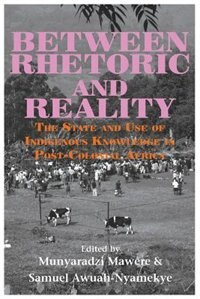 Between Rhetoric and Reality. The State and Use of Indigenous Knowledge in Post-Colonial Africa by Munyaradzi Mawere