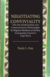Negotiating Conviviality. The Use of Information and Communication Technologies by Migrant Members of the Bay Community Churc by Paula L. Hay
