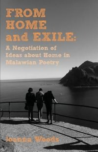 From Home and Exile. A Negotiation of Ideas about Home in Malawian Poetry by Joanna Woods