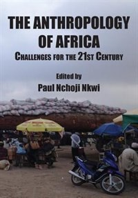 The Anthropology of Africa: Challenges for the 21st Century by Paul Nchoji Nkwi