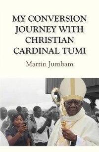 My Conversion Journey with Christian Cardinal Tumi by Martin Jumbam