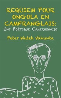 Requiem pour Ongola en Camfranglais: Une Poetique Camerounaise by Peter Wuteh Vakunta