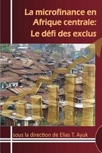 La microfinance en Afrique centrale: Le défi des exclus by Elias T. Ayuk
