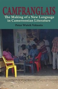 Camfranglais: The Making of a New Language in Cameroonian Literature by Peter Wuteh Vakunta