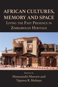 African Cultures, Memory and Space. Living the Past Presence in Zimbabwean Heritage by Munyaradzi Mawere