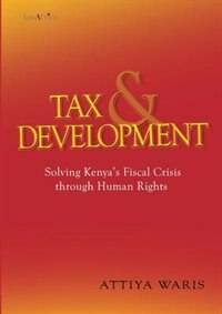 Tax and Development: Solving Kenya's Fiscal Crisis through Human Rights by Attiya Waris