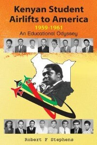 Kenyan Student Airlifts to America 1959-1961. An Educational Odyssey by Robert F. Stephens