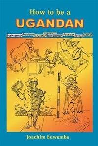 How To Be A Ugandan by Joachim Buwebo