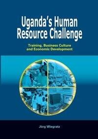Uganda's Human Resource Challenge. Training, Business Culture And Economic Development by Jeorg Wiegratz
