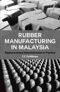 Rubber Manufacturing In Malaysia: Resource-based Industrialization In Practice by C.c. Goldthorpe