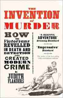 The Invention Of Murder: How The Victorians Revelled In Death And Detection And Created Modern Crime de Judith Flanders