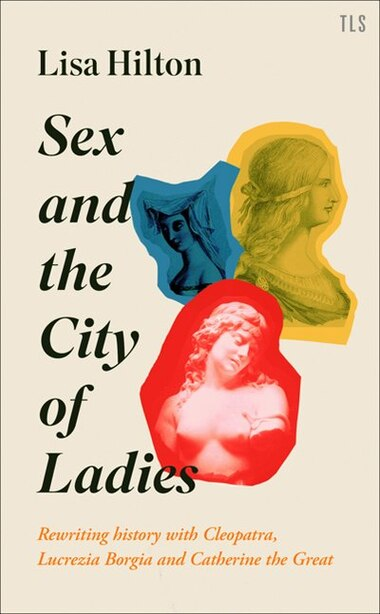 Sex And The City Of Ladies: Rewriting History With Cleopatra, Lucrezia Borgia And Catherine The Great by Lisa Hilton