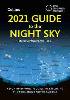 2021 Guide To The Night Sky: A Month-by-month Guide To Exploring The Skies Above North America by Storm Dunlop