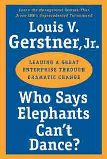 Who Says Elephants Can't Dance?: Leading a Great Enterprise through Dramatic Change by Louis V. Gerstner
