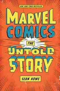 Marvel Comics: The Untold Story by Sean Howe