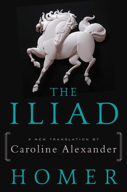 The Iliad: A New Translation by Caroline Alexander by Homer