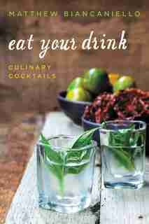 Eat Your Drink: Culinary Cocktails by Matthew Biancaniello