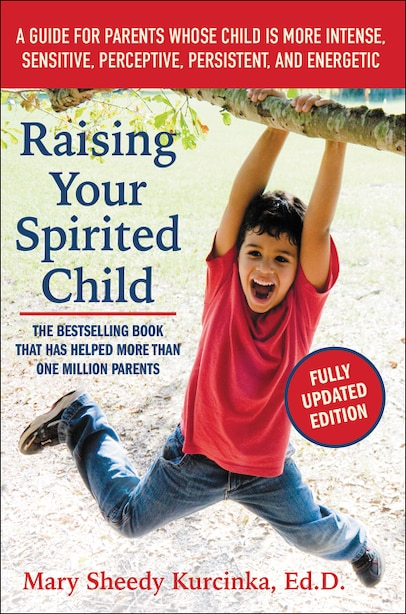 Raising Your Spirited Child, Third Edition: A Guide for Parents Whose Child Is More Intense, Sensitive, Perceptive, Persistent, and Energetic by Mary Sheedy Kurcinka