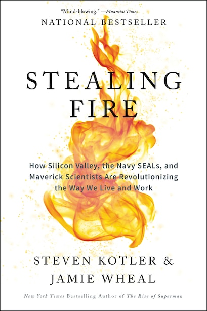 Stealing Fire: How Silicon Valley, The Navy Seals, And Maverick Scientists Are Revolutionizing The Way We Live And de Steven Kotler
