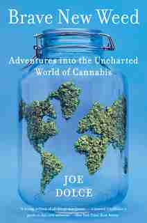 Brave New Weed: Adventures Into The Uncharted World Of Cannabis by Joe Dolce