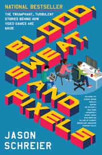 Blood, Sweat, And Pixels: The Triumphant, Turbulent Stories Behind How Video Games Are Made de Jason Schreier