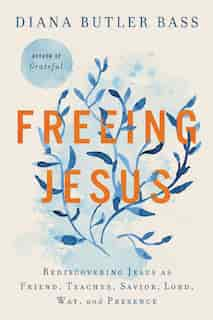 Freeing Jesus: Rediscovering Jesus As Friend, Teacher, Savior, Lord, Way, And Presence by Diana Butler Bass