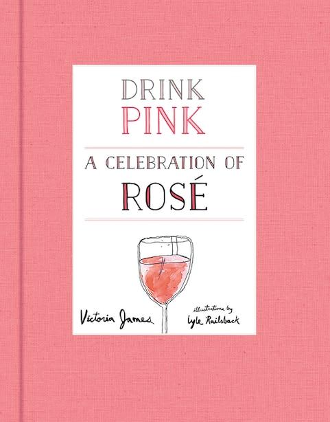 Drink Pink: A Celebration Of Rosé by Victoria James