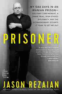 Prisoner: My 544 Days In An Iranian Prison-solitary Confinement, A Sham Trial, High-stakes Diplomacy, And The by Jason Rezaian
