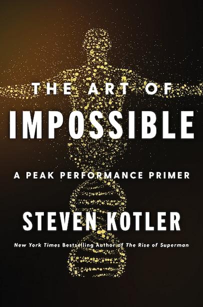 The Art Of Impossible: A Peak Performance Primer by Steven Kotler