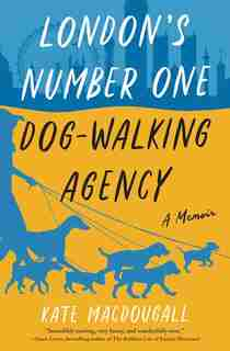 London's Number One Dog-walking Agency: A Memoir by Kate Macdougall