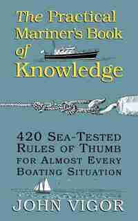 The Practical Mariner's Book of Knowledge: 420 Sea-Tested Rules of Thumb for Almost Every Boating Situation: 420 Sea-Tested Rules of Thumb for Almost Every Boating Situation by John Vigor