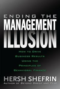 Ending the Management Illusion: How to Drive Business Results Using the Principles of Behavioral Finance by Hersh Shefrin