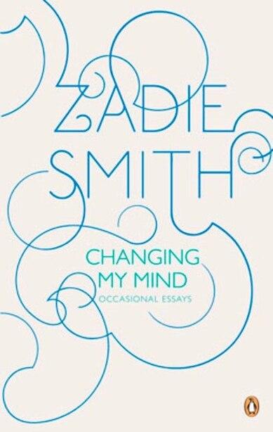 Changing My Mind: Occasional Essays by ZADIE SMITH