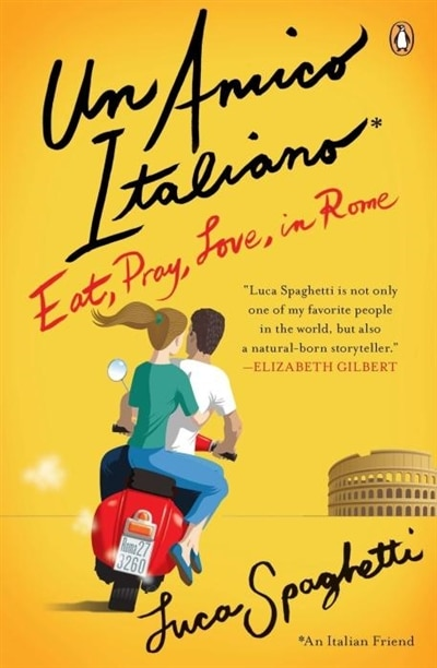 Un Amico Italiano: Eat, Pray, Love In Rome by Luca Spaghetti