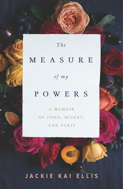 The Measure Of My Powers: A Memoir Of Food, Misery, And Paris by Jackie Kai Ellis