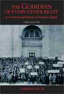 The Guardian Of Every Other Right: A Constitutional History Of Property Rights by James W. Ely